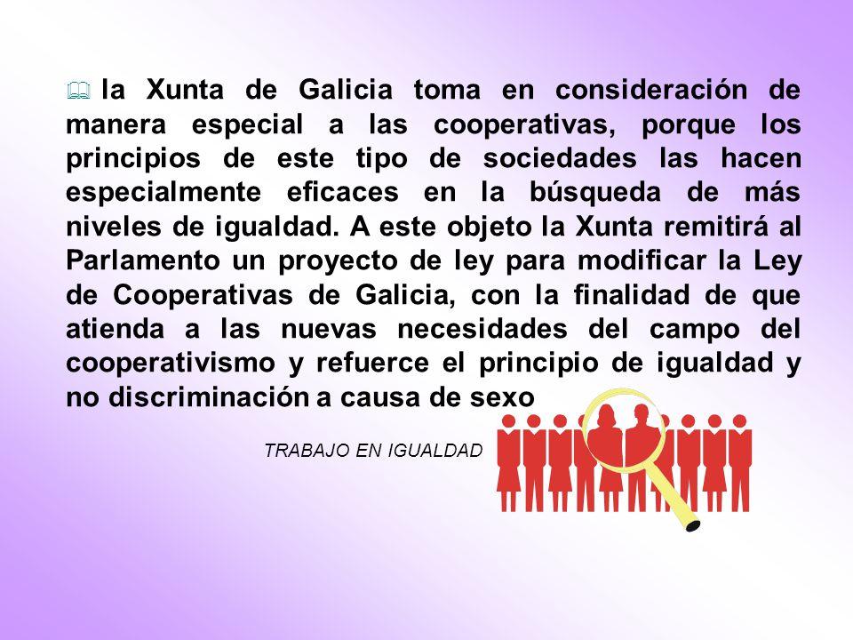 la Xunta de Galicia toma en consideración de manera especial a las cooperativas, porque los principios de este tipo de sociedades las hacen especialmente eficaces en la búsqueda de más niveles de igualdad.