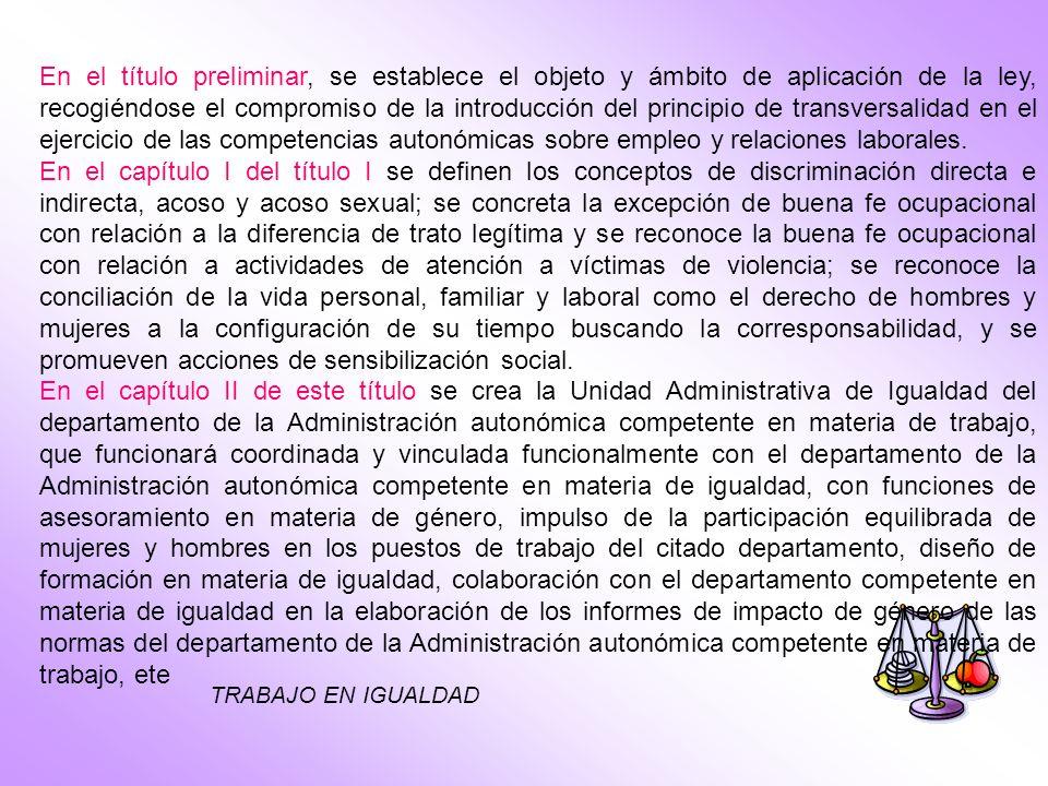 TRABAJO EN IGUALDAD En el título preliminar, se establece el objeto y ámbito de aplicación de la ley, recogiéndose el compromiso de la introducción del principio de transversalidad en el ejercicio de las competencias autonómicas sobre empleo y relaciones laborales.