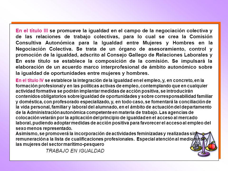 TRABAJO EN IGUALDAD En el título III se promueve la igualdad en el campo de la negociación colectiva y de las relaciones de trabajo colectivas, para lo cual se crea la Comisión Consultiva Autonómica para la Igualdad entre Mujeres y Hombres en la Negociación Colectiva.