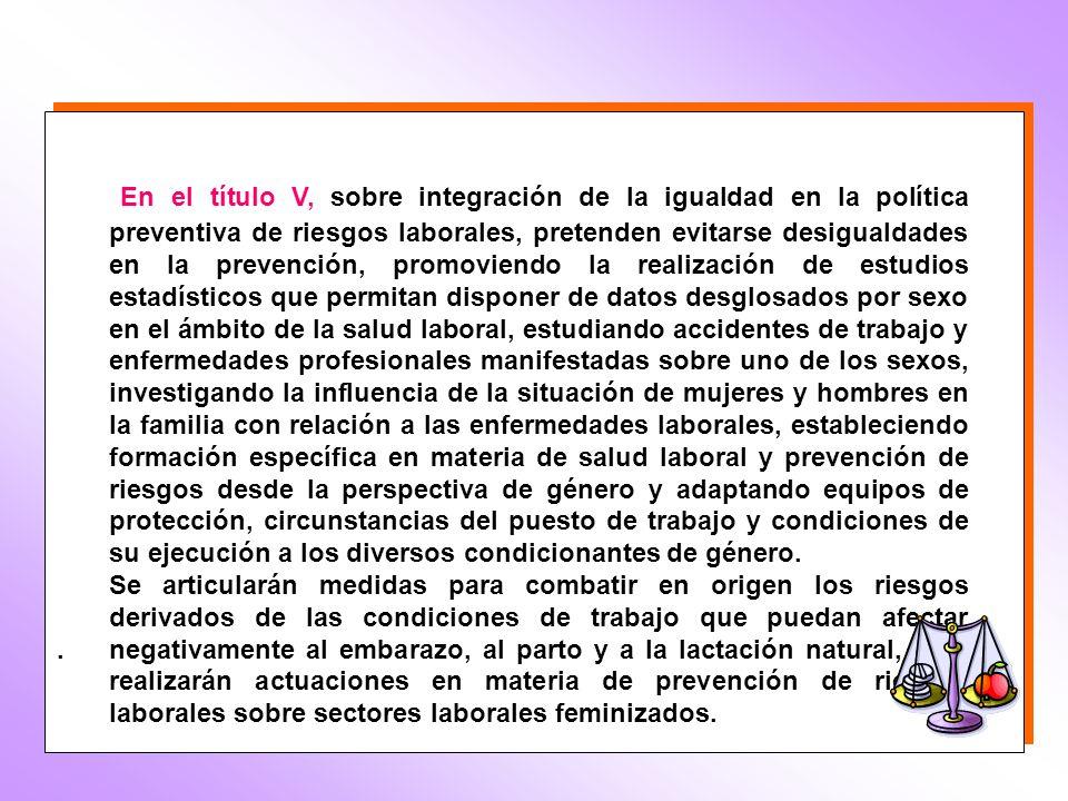 En el título V, sobre integración de la igualdad en la política preventiva de riesgos laborales, pretenden evitarse desigualdades en la prevención, pr