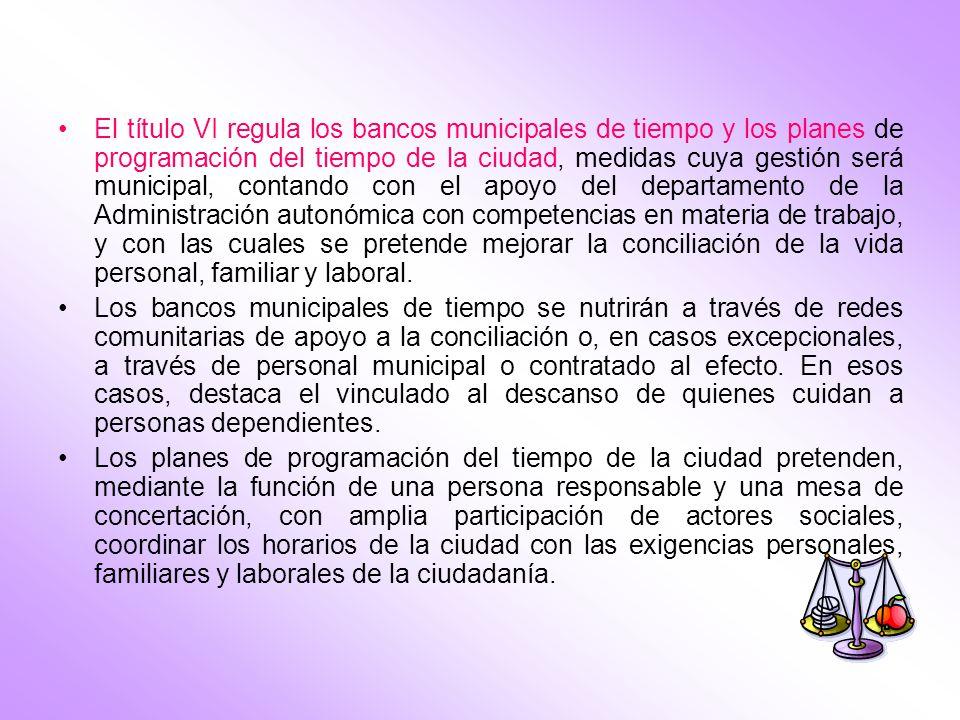 El título VI regula los bancos municipales de tiempo y los planes de programación del tiempo de la ciudad, medidas cuya gestión será municipal, contando con el apoyo del departamento de la Administración autonómica con competencias en materia de trabajo, y con las cuales se pretende mejorar la conciliación de la vida personal, familiar y laboral.