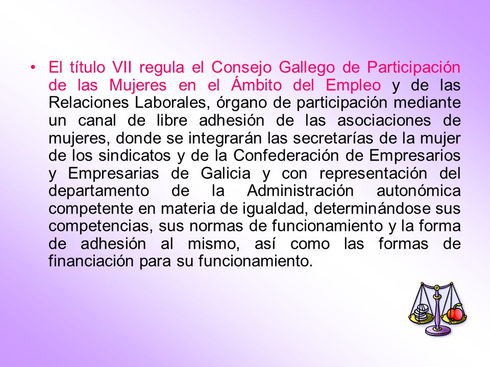 El título VII regula el Consejo Gallego de Participación de las Mujeres en el Ámbito del Empleo y de las Relaciones Laborales, órgano de participación