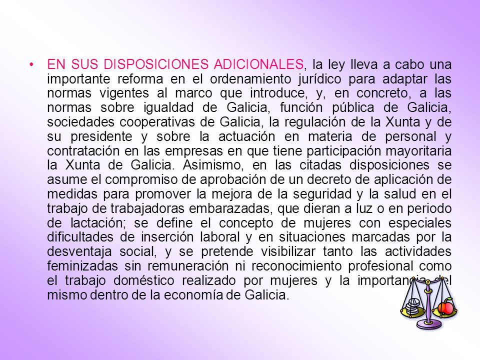 EN SUS DISPOSICIONES ADICIONALES, la ley lleva a cabo una importante reforma en el ordenamiento jurídico para adaptar las normas vigentes al marco que introduce, y, en concreto, a las normas sobre igualdad de Galicia, función pública de Galicia, sociedades cooperativas de Galicia, la regulación de la Xunta y de su presidente y sobre la actuación en materia de personal y contratación en las empresas en que tiene participación mayoritaria la Xunta de Galicia.