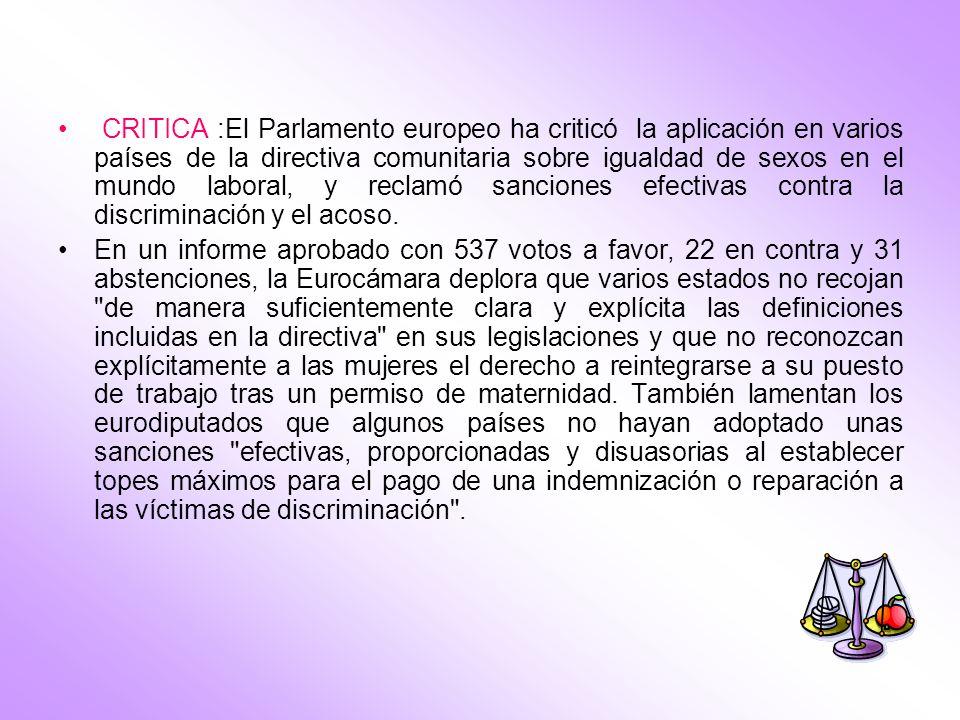 CRITICA :El Parlamento europeo ha criticó la aplicación en varios países de la directiva comunitaria sobre igualdad de sexos en el mundo laboral, y re