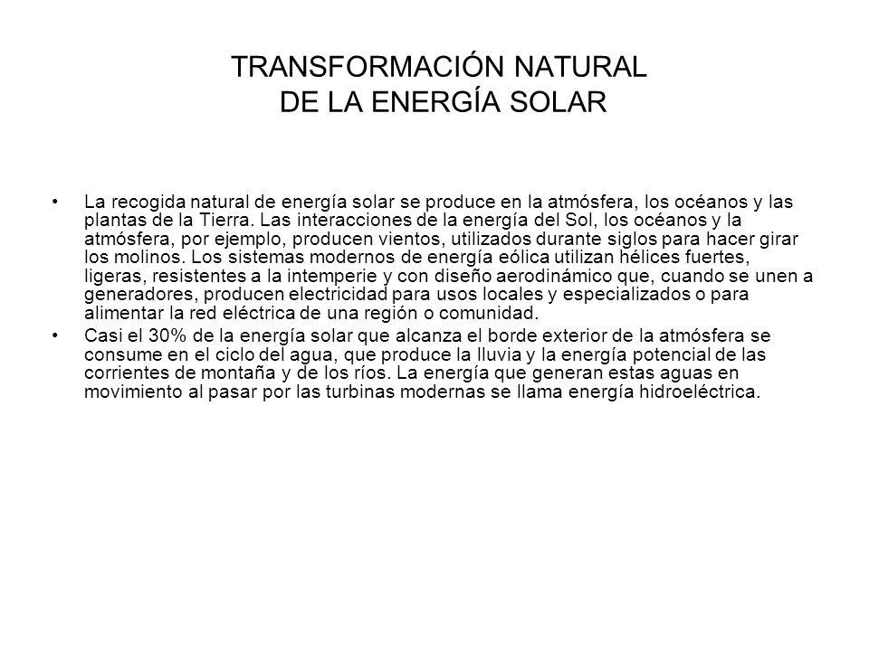 TRANSFORMACIÓN NATURAL DE LA ENERGÍA SOLAR La recogida natural de energía solar se produce en la atmósfera, los océanos y las plantas de la Tierra. La