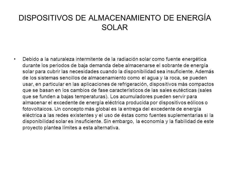 DISPOSITIVOS DE ALMACENAMIENTO DE ENERGÍA SOLAR Debido a la naturaleza intermitente de la radiación solar como fuente energética durante los periodos de baja demanda debe almacenarse el sobrante de energía solar para cubrir las necesidades cuando la disponibilidad sea insuficiente.
