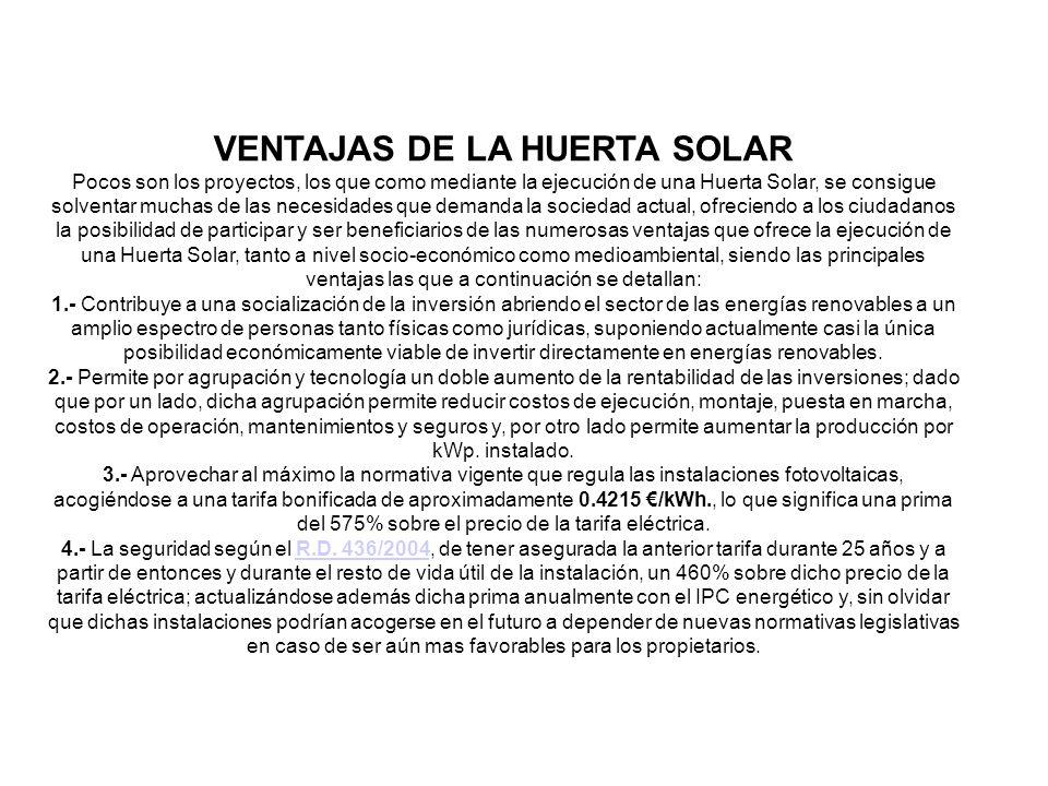 VENTAJAS DE LA HUERTA SOLAR Pocos son los proyectos, los que como mediante la ejecución de una Huerta Solar, se consigue solventar muchas de las necesidades que demanda la sociedad actual, ofreciendo a los ciudadanos la posibilidad de participar y ser beneficiarios de las numerosas ventajas que ofrece la ejecución de una Huerta Solar, tanto a nivel socio-económico como medioambiental, siendo las principales ventajas las que a continuación se detallan: 1.- Contribuye a una socialización de la inversión abriendo el sector de las energías renovables a un amplio espectro de personas tanto físicas como jurídicas, suponiendo actualmente casi la única posibilidad económicamente viable de invertir directamente en energías renovables.