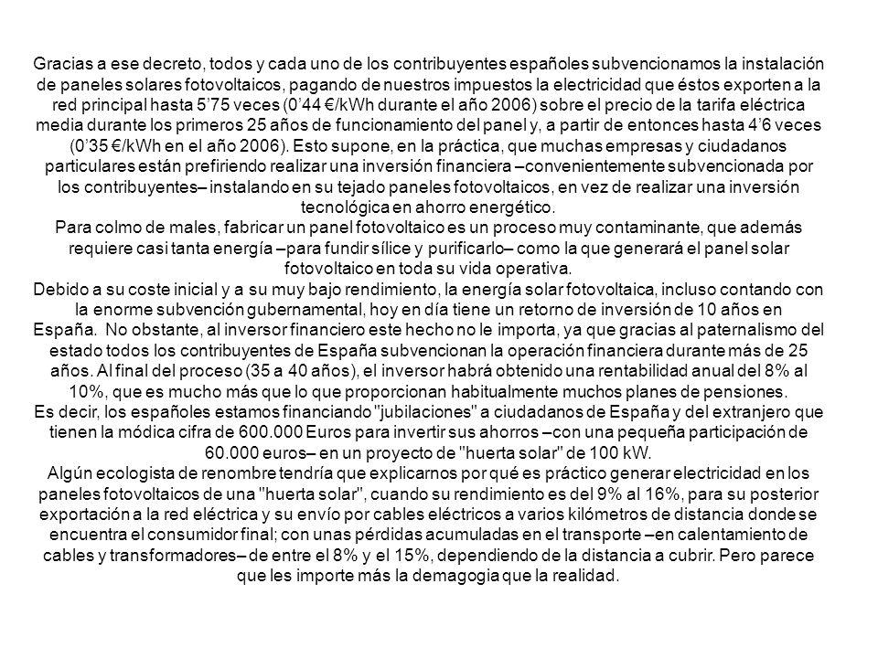 Gracias a ese decreto, todos y cada uno de los contribuyentes españoles subvencionamos la instalación de paneles solares fotovoltaicos, pagando de nuestros impuestos la electricidad que éstos exporten a la red principal hasta 575 veces (044 /kWh durante el año 2006) sobre el precio de la tarifa eléctrica media durante los primeros 25 años de funcionamiento del panel y, a partir de entonces hasta 46 veces (035 /kWh en el año 2006).