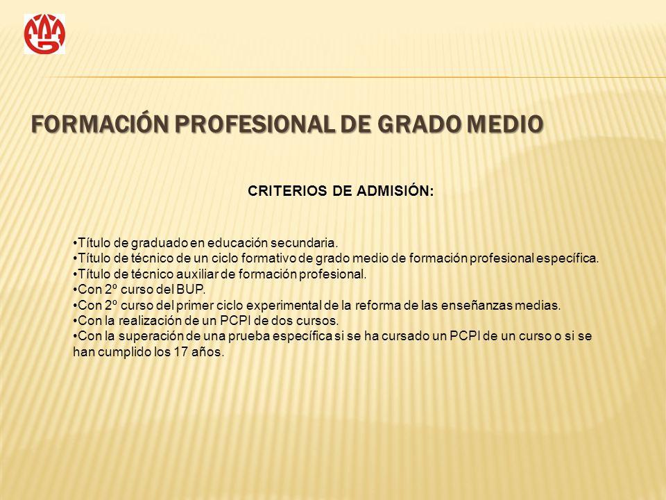 FORMACIÓN PROFESIONAL DE GRADO MEDIO CRITERIOS DE ADMISIÓN: Título de graduado en educación secundaria. Título de técnico de un ciclo formativo de gra