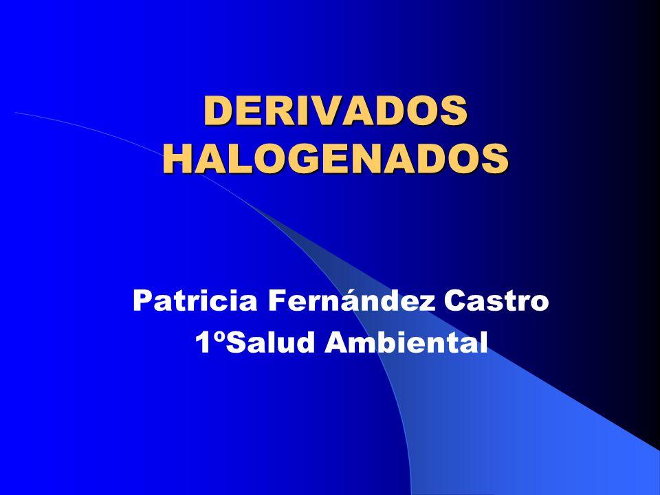 DERIVADOS HALOGENADOS Patricia Fernández Castro 1ºSalud Ambiental