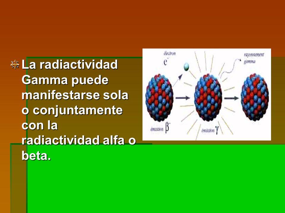 La radiactividad Gamma puede manifestarse sola o conjuntamente con la radiactividad alfa o beta.