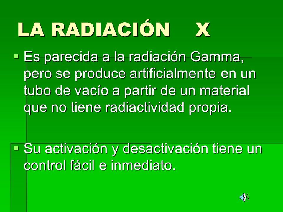 LA RADIACIÓN X Es parecida a la radiación Gamma, pero se produce artificialmente en un tubo de vacío a partir de un material que no tiene radiactividad propia.