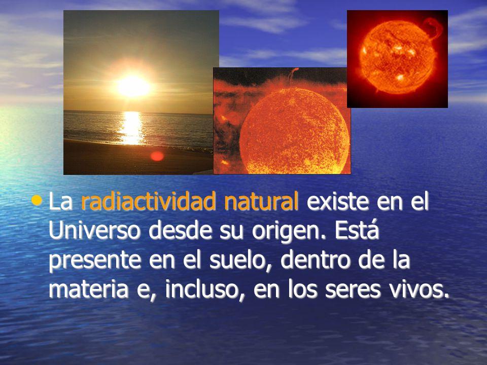 La radiactividad natural existe en el Universo desde su origen.