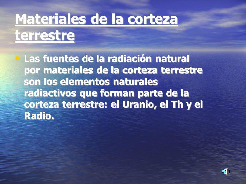 Materiales de la corteza terrestre Las fuentes de la radiación natural por materiales de la corteza terrestre son los elementos naturales radiactivos que forman parte de la corteza terrestre: el Uranio, el Th y el Radio.