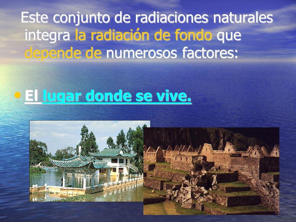 Este conjunto de radiaciones naturales integra la radiación de fondo que depende de numerosos factores: Este conjunto de radiaciones naturales integra la radiación de fondo que depende de numerosos factores: El lugar donde se vive.