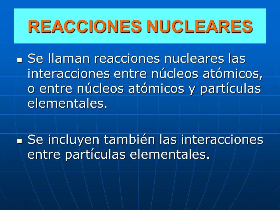 REACCIONES NUCLEARES Se llaman reacciones nucleares las interacciones entre núcleos atómicos, o entre núcleos atómicos y partículas elementales.