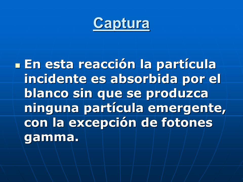 Captura En esta reacción la partícula incidente es absorbida por el blanco sin que se produzca ninguna partícula emergente, con la excepción de fotones gamma.
