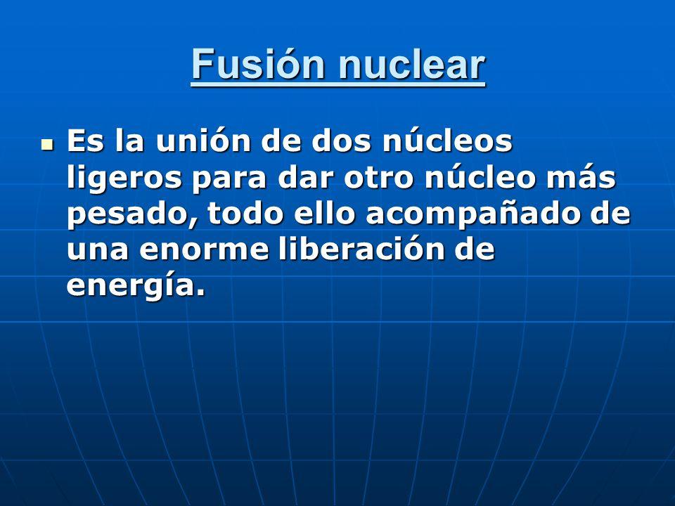 Fusión nuclear Es la unión de dos núcleos ligeros para dar otro núcleo más pesado, todo ello acompañado de una enorme liberación de energía.