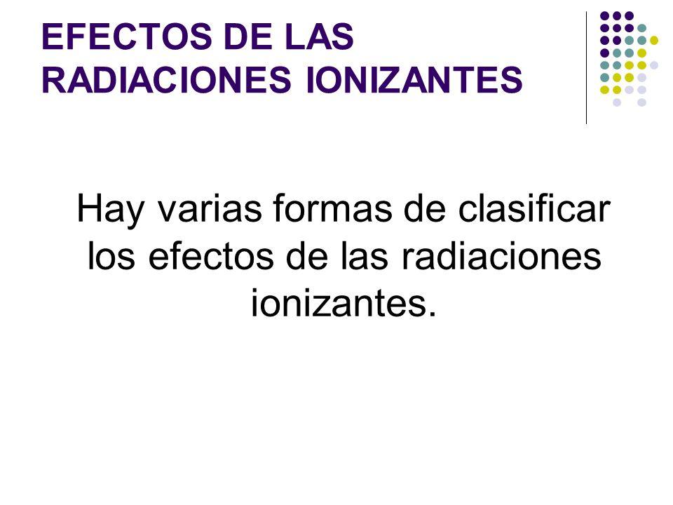 EFECTOS DE LAS RADIACIONES IONIZANTES Hay varias formas de clasificar los efectos de las radiaciones ionizantes.