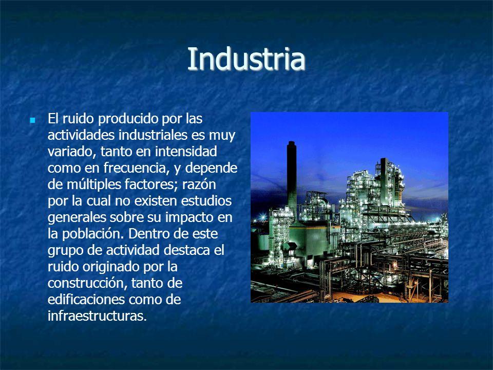 Industria El ruido producido por las actividades industriales es muy variado, tanto en intensidad como en frecuencia, y depende de múltiples factores; razón por la cual no existen estudios generales sobre su impacto en la población.