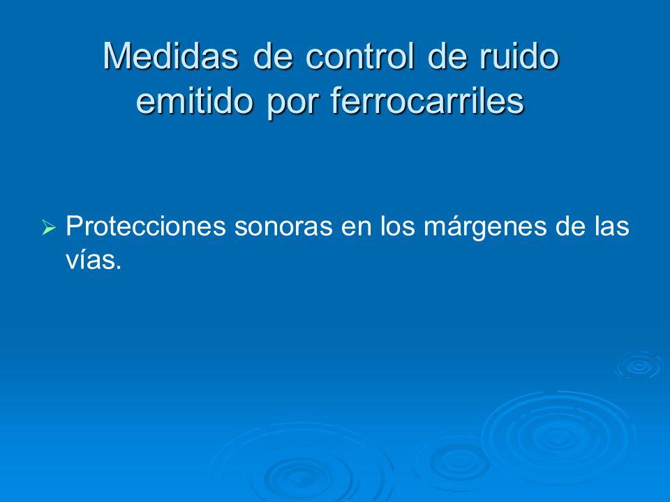 Medidas de control de ruido emitido por ferrocarriles Protecciones sonoras en los márgenes de las vías.