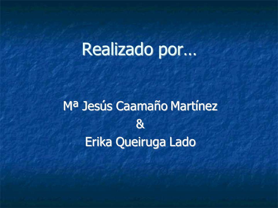 Realizado por… Mª Jesús Caamaño Martínez & Erika Queiruga Lado