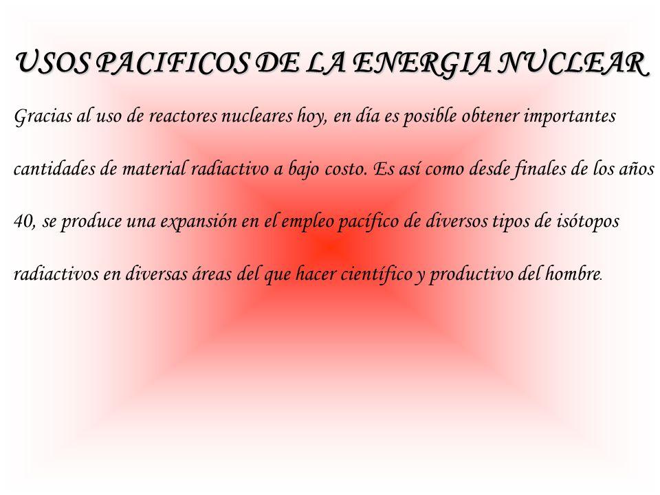 USOS PACIFICOS DE LA ENERGIA NUCLEAR Gracias al uso de reactores nucleares hoy, en día es posible obtener importantes cantidades de material radiactiv