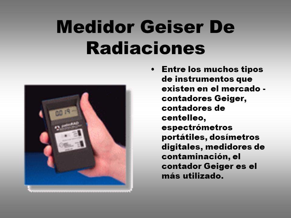 Medidor Geiser De Radiaciones Entre los muchos tipos de instrumentos que existen en el mercado - contadores Geiger, contadores de centelleo, espectróm