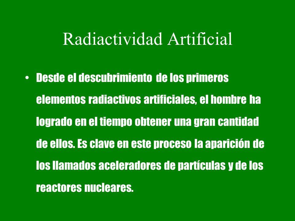 Radiactividad Artificial Desde el descubrimiento de los primeros elementos radiactivos artificiales, el hombre ha logrado en el tiempo obtener una gra