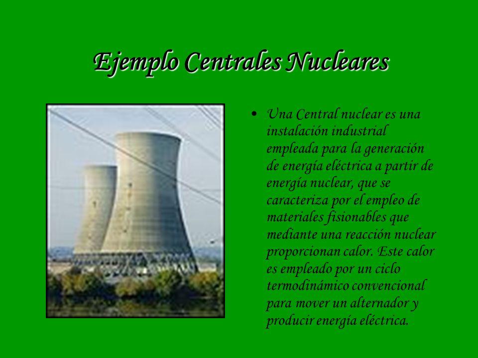 Ejemplo Centrales Nucleares Una Central nuclear es una instalación industrial empleada para la generación de energía eléctrica a partir de energía nuc