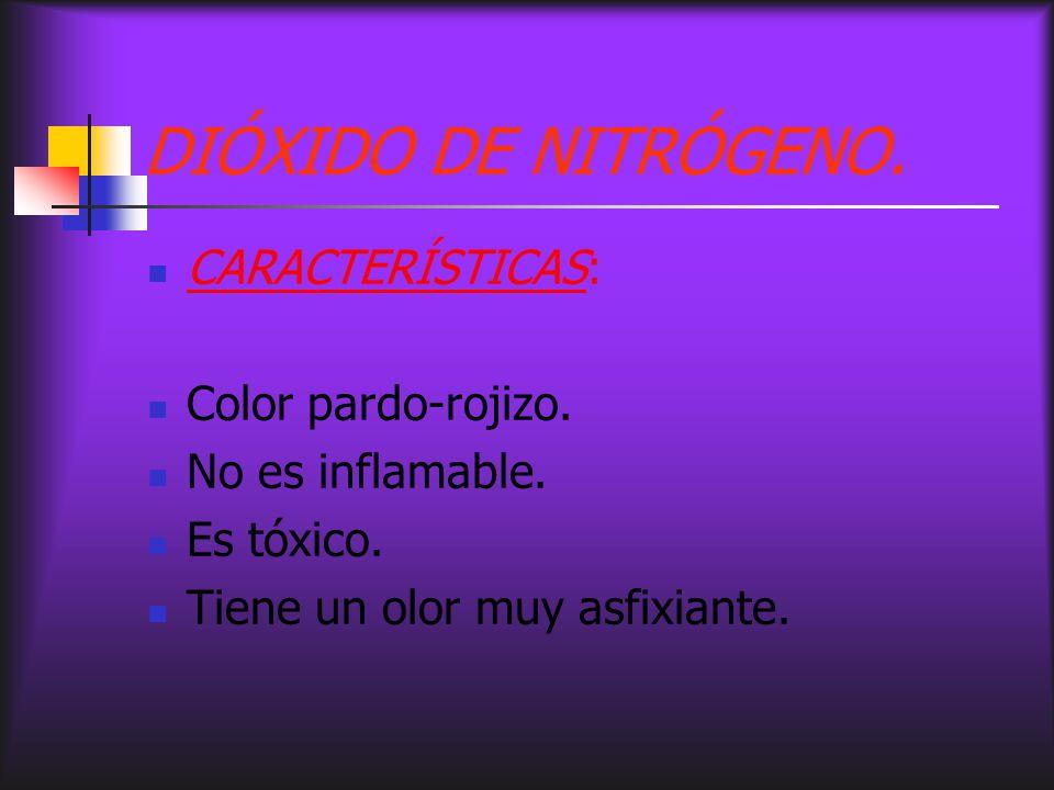 DIÓXIDO DE NITRÓGENO. CARACTERÍSTICAS: Color pardo-rojizo. No es inflamable. Es tóxico. Tiene un olor muy asfixiante.