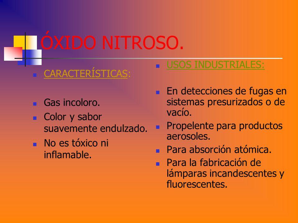 ÓXIDO NITROSO. CARACTERÍSTICAS: Gas incoloro. Color y sabor suavemente endulzado. No es tóxico ni inflamable. USOS INDUSTRIALES: En detecciones de fug