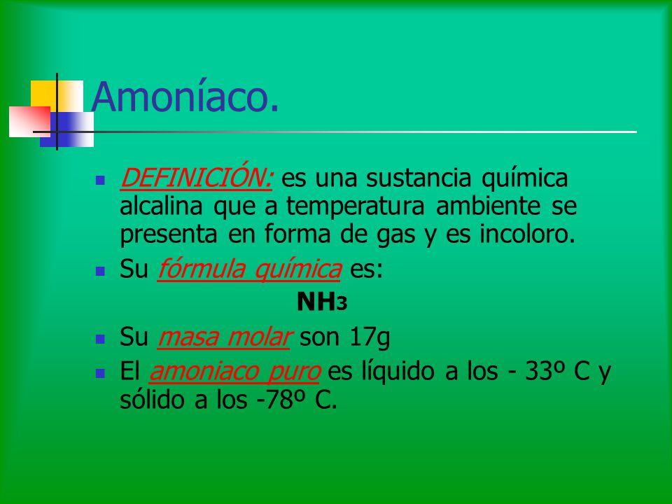 Amoníaco. DEFINICIÓN: es una sustancia química alcalina que a temperatura ambiente se presenta en forma de gas y es incoloro. Su fórmula química es: N