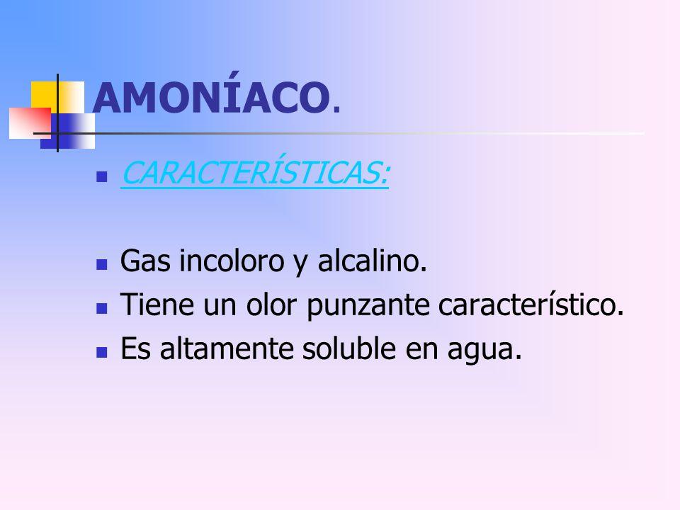 AMONÍACO. CARACTERÍSTICAS: Gas incoloro y alcalino. Tiene un olor punzante característico. Es altamente soluble en agua.