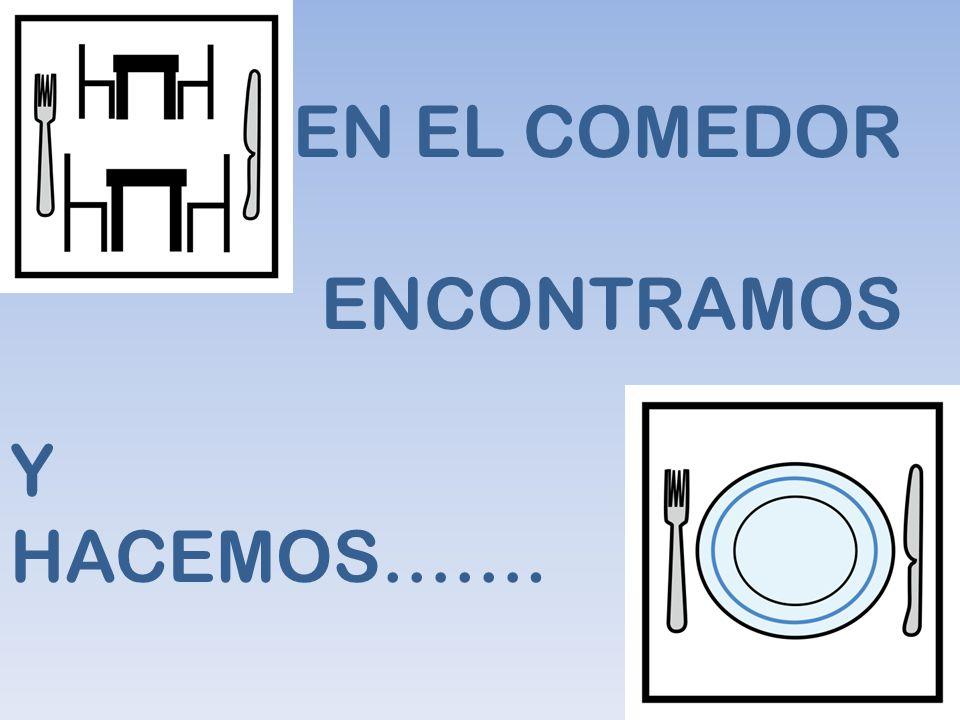 EN EL COMEDOR ENCONTRAMOS Y HACEMOS…….