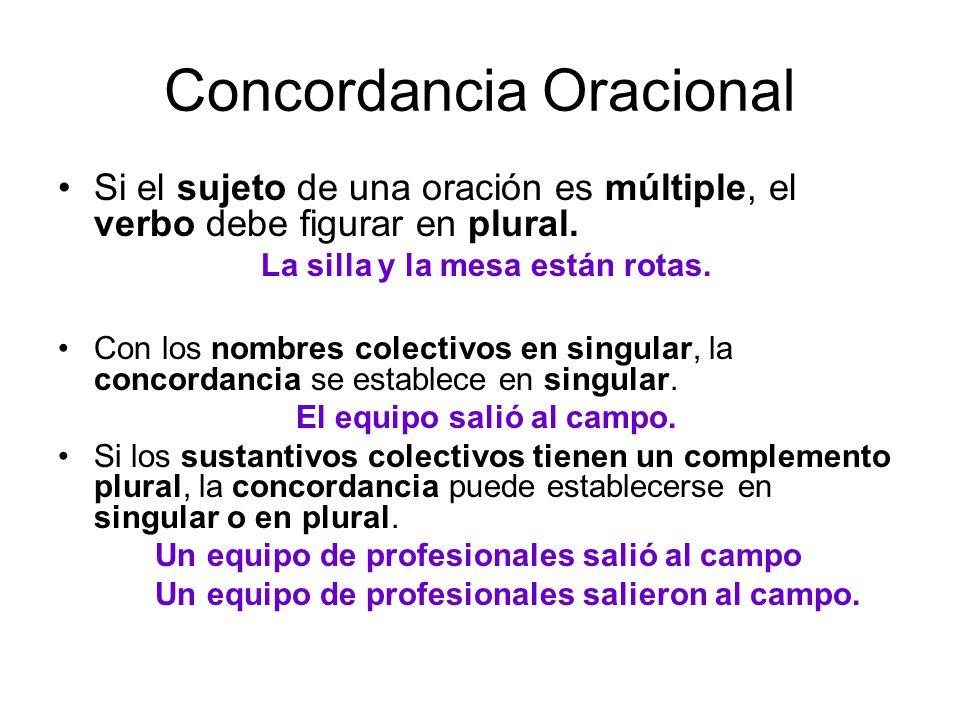 Concordancia Oracional Si el sujeto de una oración es múltiple, el verbo debe figurar en plural. La silla y la mesa están rotas. Con los nombres colec