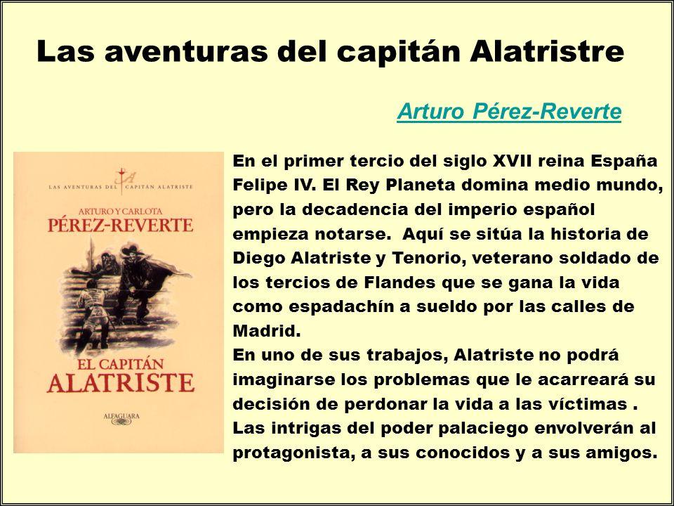 Las aventuras del capitán Alatristre Arturo Pérez-Reverte En el primer tercio del siglo XVII reina España Felipe IV. El Rey Planeta domina medio mundo