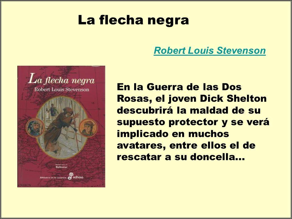 La flecha negra Robert Louis Stevenson En la Guerra de las Dos Rosas, el joven Dick Shelton descubrirá la maldad de su supuesto protector y se verá im