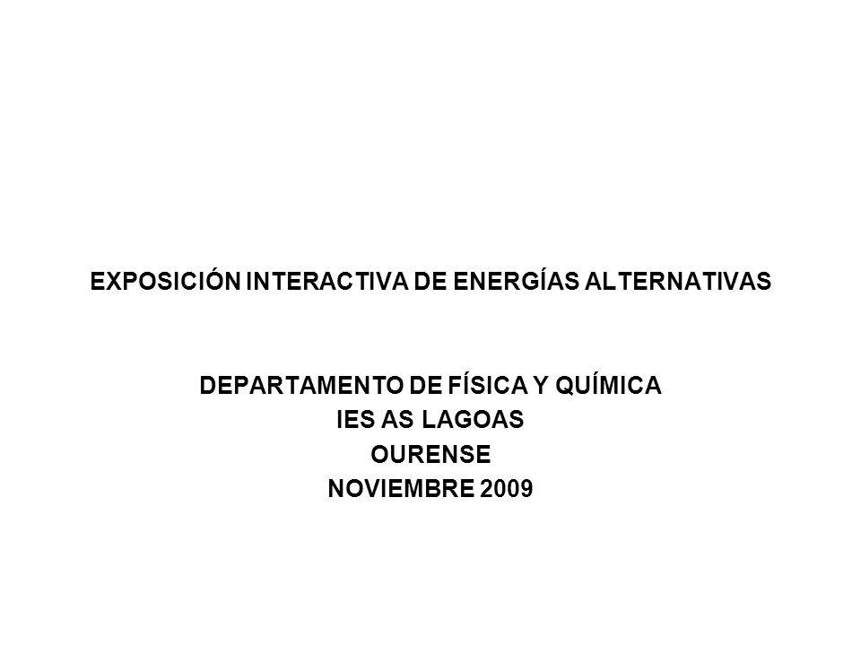 EXPOSICIÓN INTERACTIVA DE ENERGÍAS ALTERNATIVAS DEPARTAMENTO DE FÍSICA Y QUÍMICA IES AS LAGOAS OURENSE NOVIEMBRE 2009