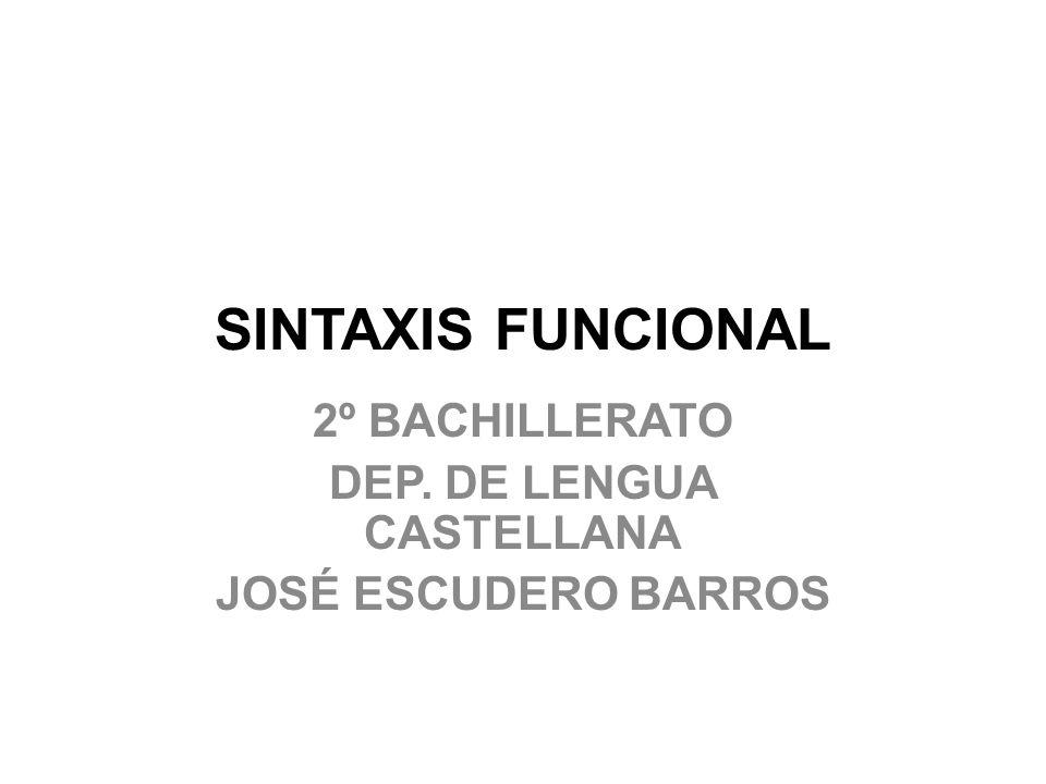 SINTAXIS FUNCIONAL 2º BACHILLERATO DEP. DE LENGUA CASTELLANA JOSÉ ESCUDERO BARROS
