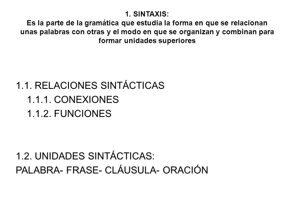 1. SINTAXIS: Es la parte de la gramática que estudia la forma en que se relacionan unas palabras con otras y el modo en que se organizan y combinan pa