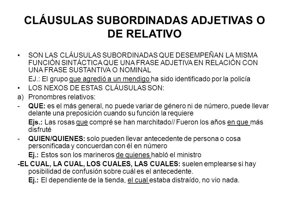 CLÁUSULAS SUBORDINADAS ADJETIVAS O DE RELATIVO SON LAS CLÁUSULAS SUBORDINADAS QUE DESEMPEÑAN LA MISMA FUNCIÓN SINTÁCTICA QUE UNA FRASE ADJETIVA EN RELACIÓN CON UNA FRASE SUSTANTIVA O NOMINAL EJ.: El grupo que agredió a un mendigo ha sido identificado por la policía LOS NEXOS DE ESTAS CLÁUSULAS SON: a)Pronombres relativos: -QUE: es el más general, no puede variar de género ni de número, puede llevar delante una preposición cuando su función la requiere Ejs.: Las rosas que compré se han marchitado// Fueron los años en que más disfruté -QUIEN/QUIENES: solo pueden llevar antecedente de persona o cosa personificada y concuerdan con él en número Ej.: Estos son los marineros de quienes habló el ministro -EL CUAL, LA CUAL, LOS CUALES, LAS CUALES: suelen emplearse si hay posibilidad de confusión sobre cuál es el antecedente.