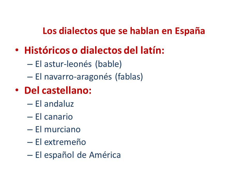 Los dialectos que se hablan en España Históricos o dialectos del latín: – El astur-leonés (bable) – El navarro-aragonés (fablas) Del castellano: – El
