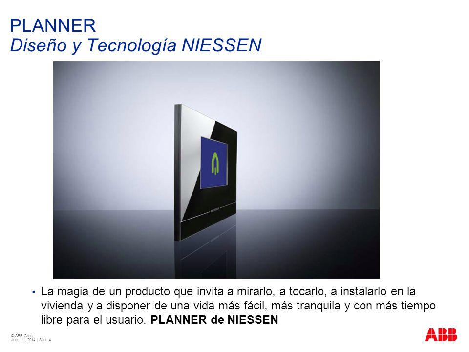 © ABB Group June 11, 2014 | Slide 4 PLANNER Diseño y Tecnología NIESSEN La magia de un producto que invita a mirarlo, a tocarlo, a instalarlo en la vi