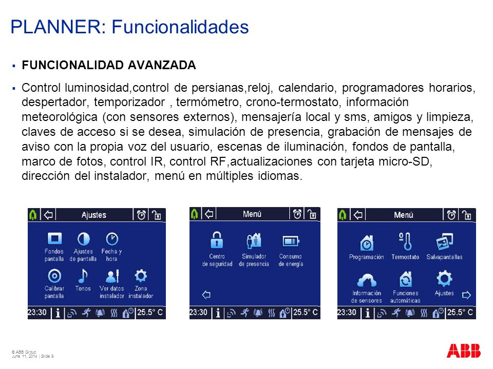 © ABB Group June 11, 2014 | Slide 9 PLANNER: Funcionalidades FUNCIONALIDAD AVANZADA Control luminosidad,control de persianas,reloj, calendario, progra