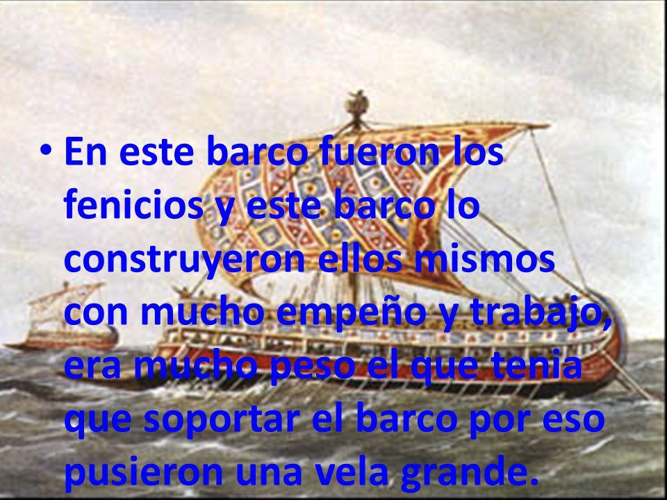 En este barco fueron los fenicios y este barco lo construyeron ellos mismos con mucho empeño y trabajo, era mucho peso el que tenia que soportar el barco por eso pusieron una vela grande.