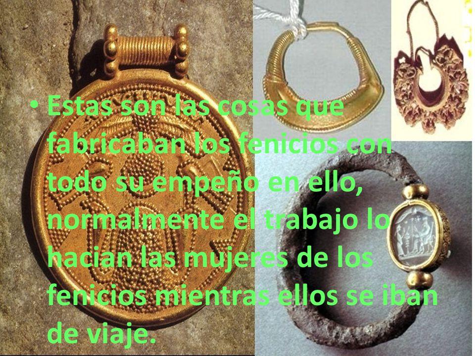 Estas son las cosas que fabricaban los fenicios con todo su empeño en ello, normalmente el trabajo lo hacian las mujeres de los fenicios mientras ellos se iban de viaje.