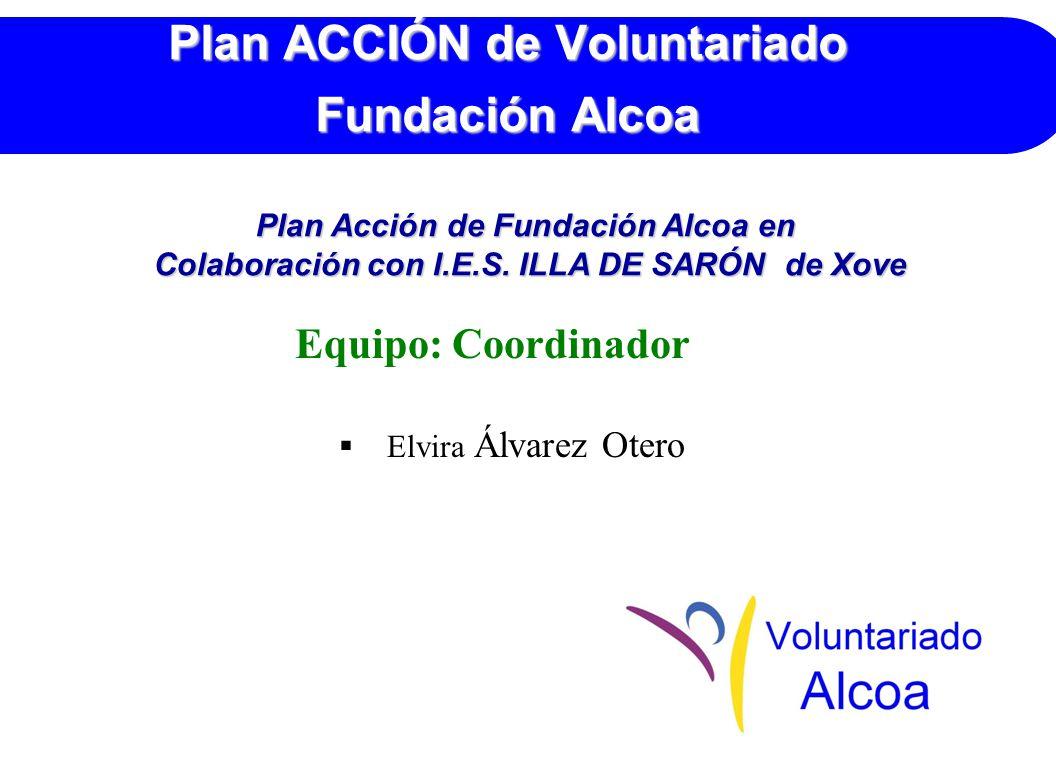 Plan ACCIÓN de Voluntariado Fundación Alcoa Equipo: Coordinador Elvira Álvarez Otero Plan Acción de Fundación Alcoa en Colaboración con I.E.S.