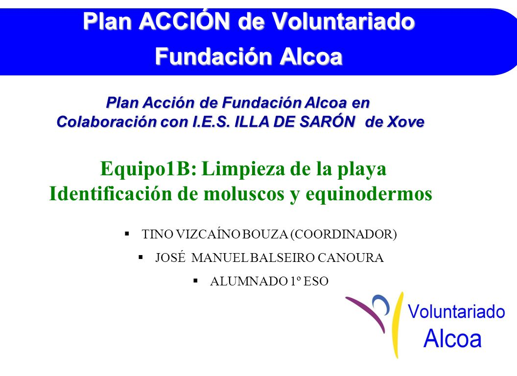Plan ACCIÓN de Voluntariado Fundación Alcoa Equipo1B: Limpieza de la playa Identificación de moluscos y equinodermos TINO VIZCAÍNO BOUZA (COORDINADOR) JOSÉ MANUEL BALSEIRO CANOURA ALUMNADO 1º ESO Plan Acción de Fundación Alcoa en Colaboración con I.E.S.