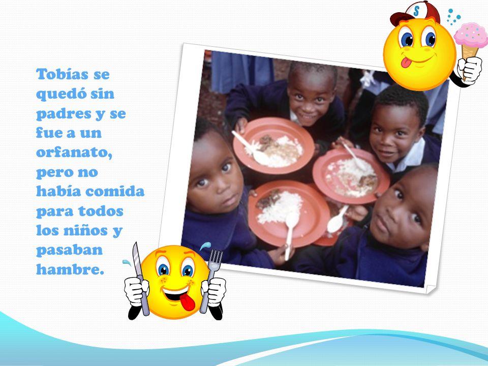 Tobías se quedó sin padres y se fue a un orfanato, pero no había comida para todos los niños y pasaban hambre.